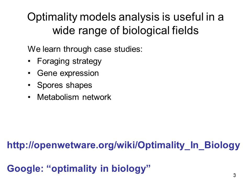 3 Optimality models analysis is useful in a wide range of biological fields We learn through case studies: Foraging strategy Gene expression Spores shapes Metabolism network http://openwetware.org/wiki/Optimality_In_Biology Google: optimality in biology