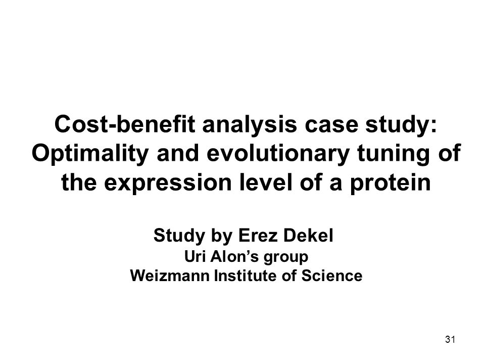31 Cost-benefit analysis case study: Optimality and evolutionary tuning of the expression level of a protein Study by Erez Dekel Uri Alon's group Weiz