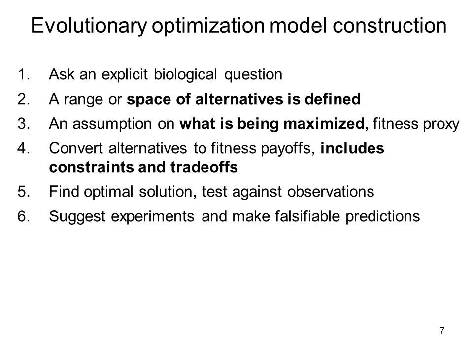 7 Evolutionary optimization model construction 1.Ask an explicit biological question 2.A range or space of alternatives is defined 3.An assumption on