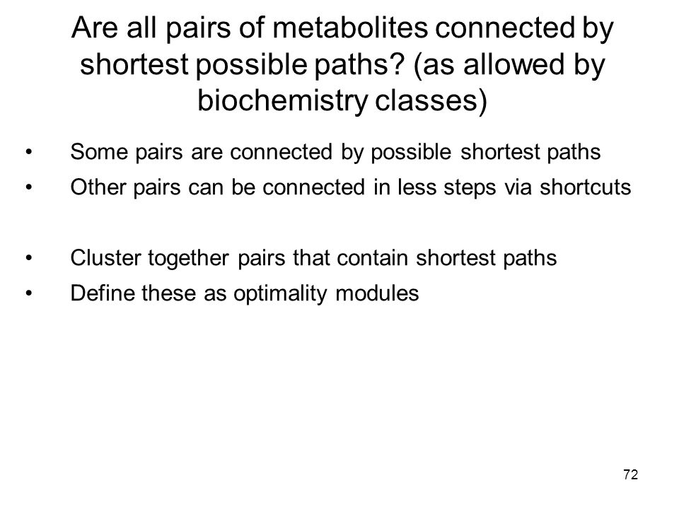 72 Are all pairs of metabolites connected by shortest possible paths? (as allowed by biochemistry classes) Some pairs are connected by possible shorte
