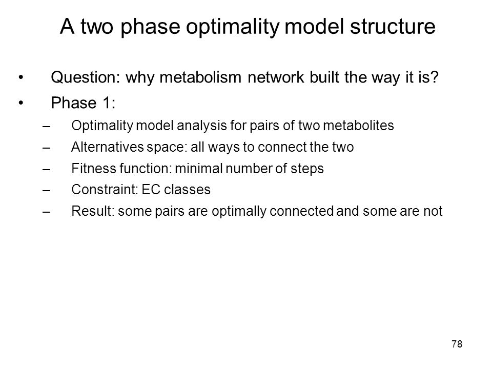 78 A two phase optimality model structure Question: why metabolism network built the way it is.
