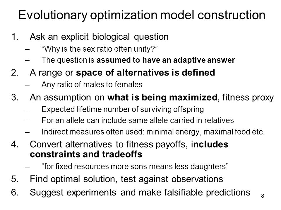 8 Evolutionary optimization model construction 1.Ask an explicit biological question – Why is the sex ratio often unity –The question is assumed to have an adaptive answer 2.