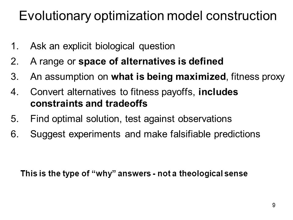 9 Evolutionary optimization model construction 1.Ask an explicit biological question 2.A range or space of alternatives is defined 3.An assumption on what is being maximized, fitness proxy 4.Convert alternatives to fitness payoffs, includes constraints and tradeoffs 5.Find optimal solution, test against observations 6.Suggest experiments and make falsifiable predictions This is the type of why answers - not a theological sense