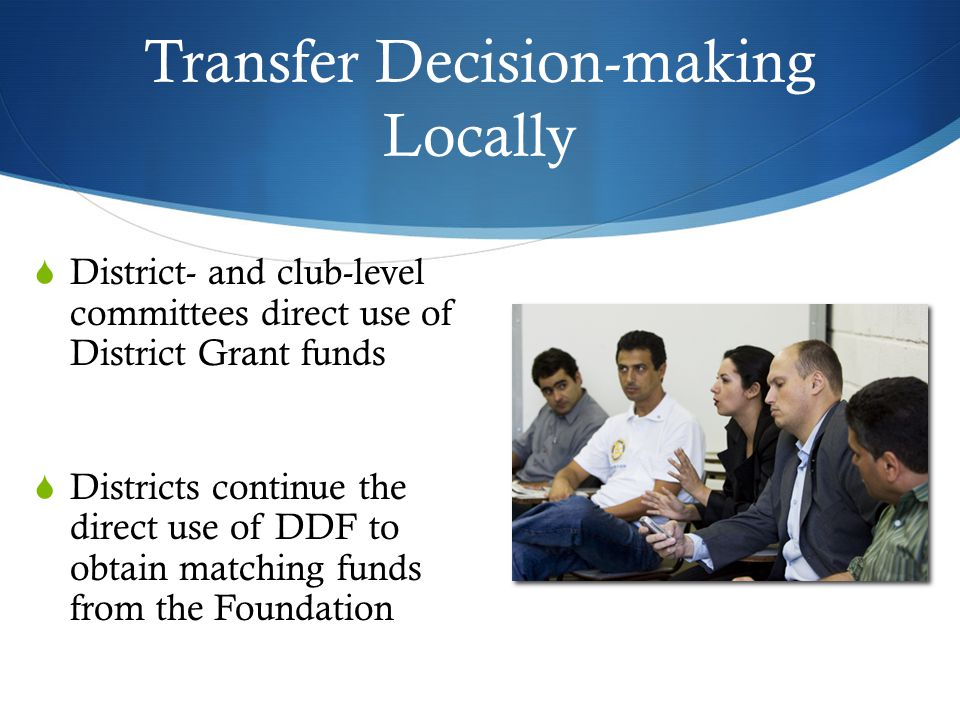 Transfer Decision-making Locally  District- and club-level committees direct use of District Grant funds  Districts continue the direct use of DDF to obtain matching funds from the Foundation