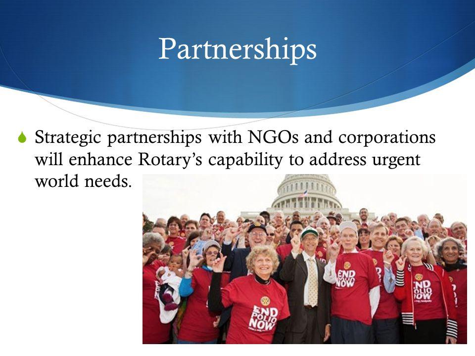 Partnerships  Strategic partnerships with NGOs and corporations will enhance Rotary's capability to address urgent world needs.