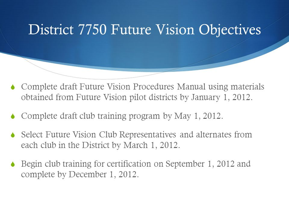 District 7750 Future Vision Objectives  Complete draft Future Vision Procedures Manual using materials obtained from Future Vision pilot districts by January 1, 2012.