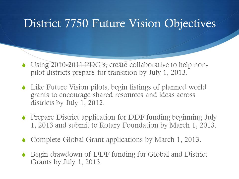 District 7750 Future Vision Objectives  Using 2010-2011 PDG's, create collaborative to help non- pilot districts prepare for transition by July 1, 2013.