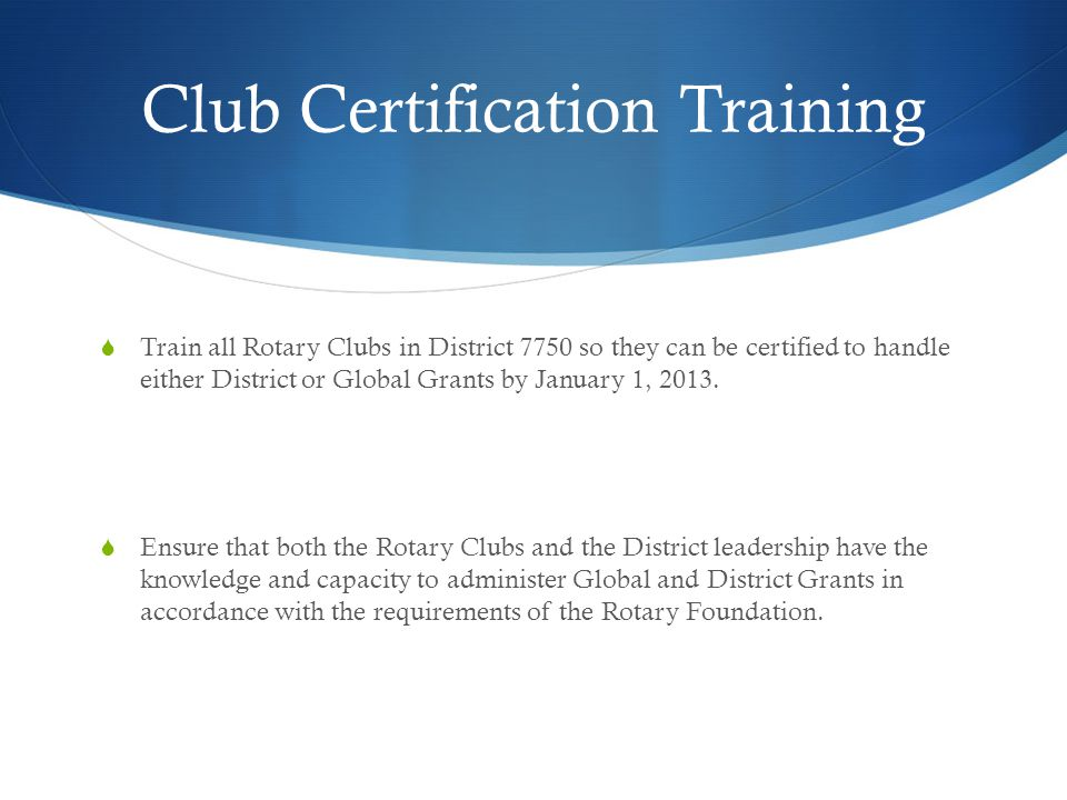 Club Certification Training  Train all Rotary Clubs in District 7750 so they can be certified to handle either District or Global Grants by January 1, 2013.