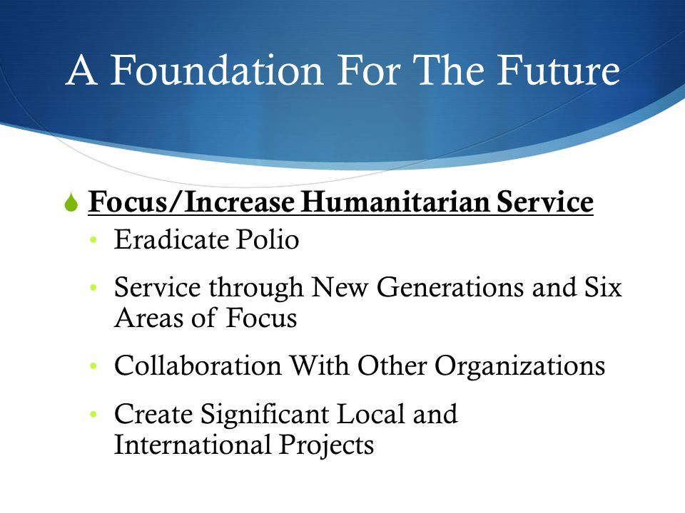 A Foundation For The Future  Focus/Increase Humanitarian Service Eradicate Polio Service through New Generations and Six Areas of Focus Collaboration With Other Organizations Create Significant Local and International Projects