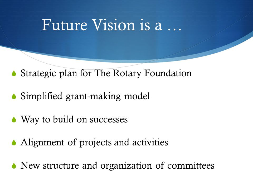 Future Vision is a …  Strategic plan for The Rotary Foundation  Simplified grant-making model  Way to build on successes  Alignment of projects and activities  New structure and organization of committees