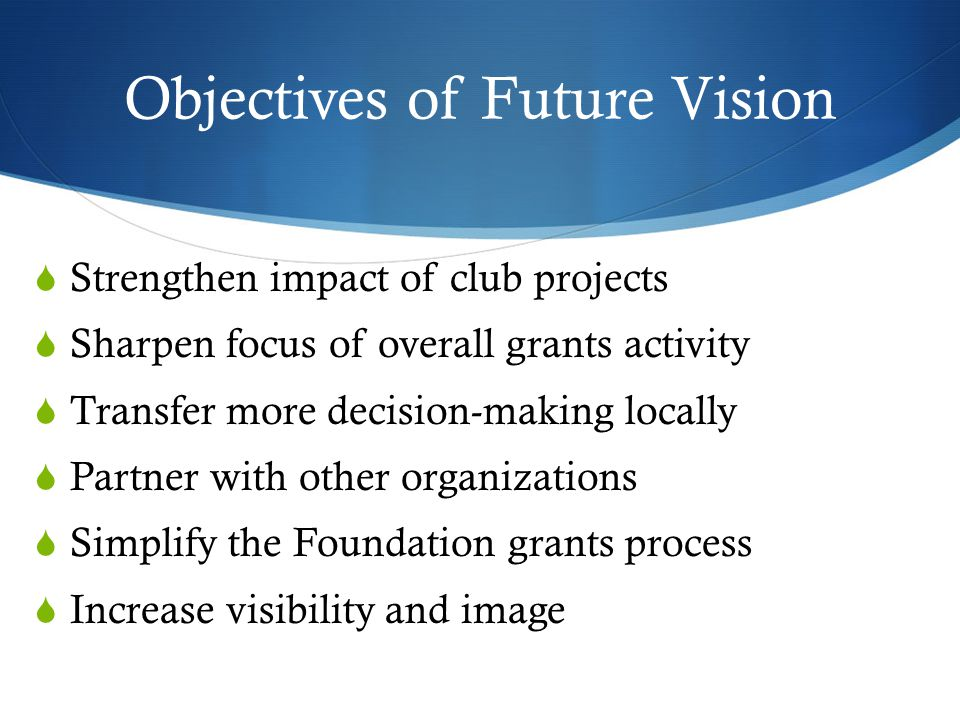 Objectives of Future Vision  Strengthen impact of club projects  Sharpen focus of overall grants activity  Transfer more decision-making locally  Partner with other organizations  Simplify the Foundation grants process  Increase visibility and image