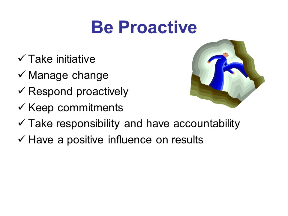 Be Proactive Take initiative Manage change Respond proactively Keep commitments Take responsibility and have accountability Have a positive influence