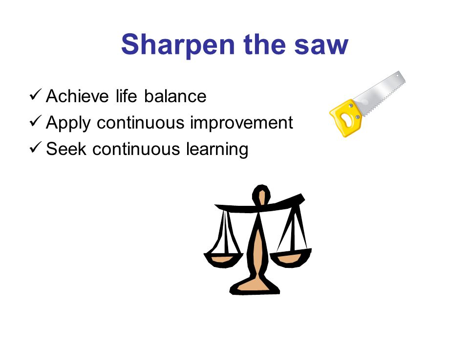 Sharpen the saw Achieve life balance Apply continuous improvement Seek continuous learning