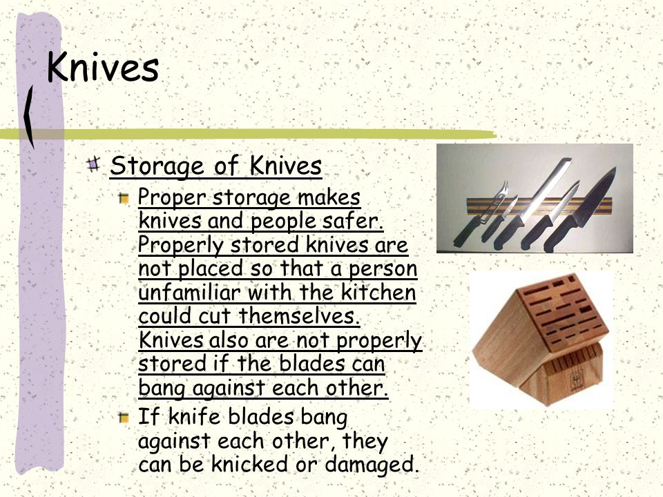 Knives Storage of Knives Proper storage makes knives and people safer. Properly stored knives are not placed so that a person unfamiliar with the kitc