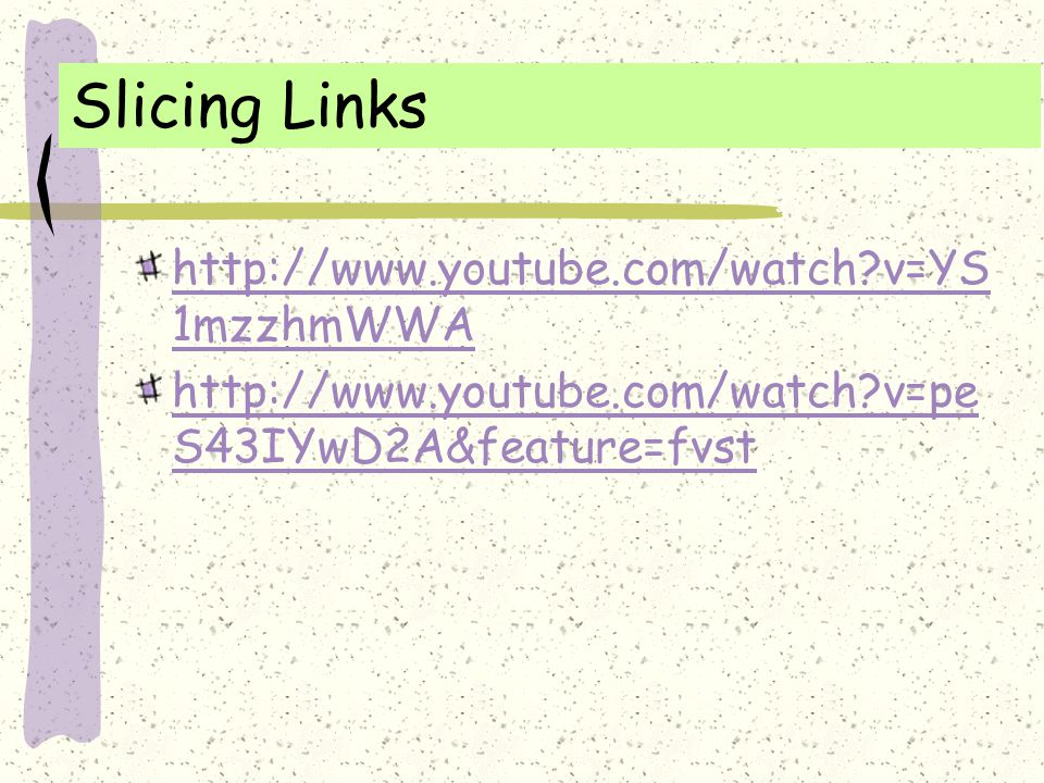 Slicing Links http://www.youtube.com/watch?v=YS 1mzzhmWWA http://www.youtube.com/watch?v=pe S43IYwD2A&feature=fvst