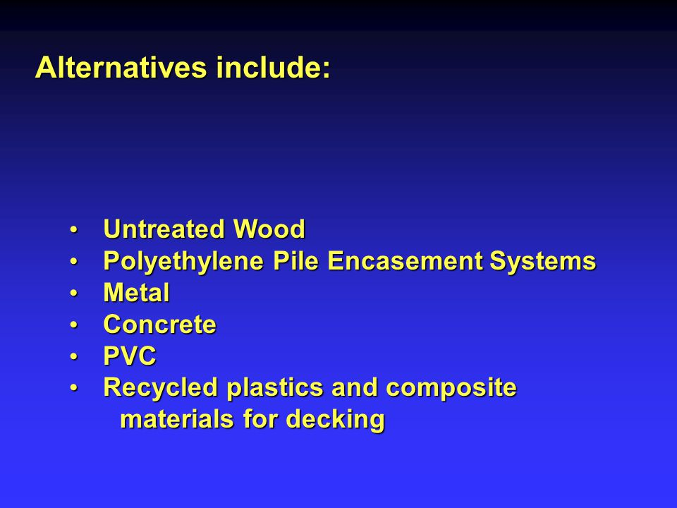Alternatives include: Untreated Wood Untreated Wood Polyethylene Pile Encasement Systems Polyethylene Pile Encasement Systems Metal Metal Concrete Concrete PVC PVC Recycled plastics and composite Recycled plastics and composite materials for decking materials for decking