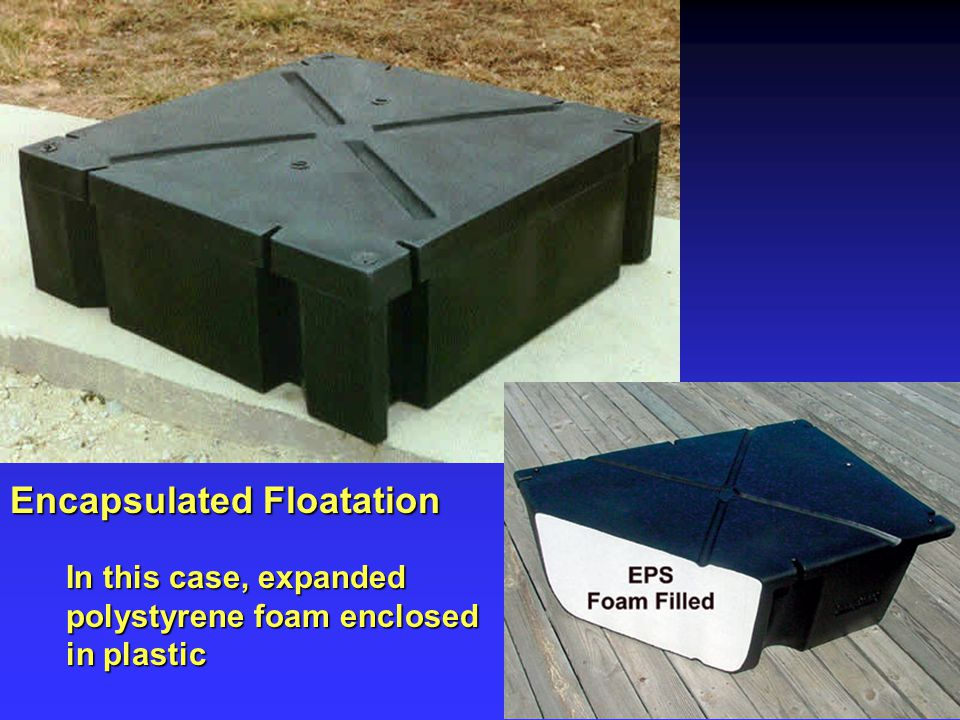 Encapsulated Floatation In this case, expanded polystyrene foam enclosed in plastic