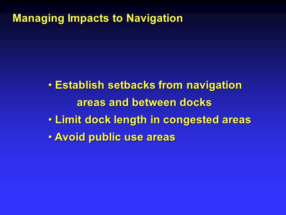 Managing Impacts to Navigation Establish setbacks from navigation Establish setbacks from navigation areas and between docks areas and between docks Limit dock length in congested areas Limit dock length in congested areas Avoid public use areas Avoid public use areas