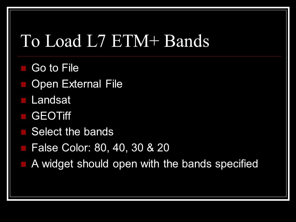 To Load L7 ETM+ Bands Go to File Open External File Landsat GEOTiff Select the bands False Color: 80, 40, 30 & 20 A widget should open with the bands specified