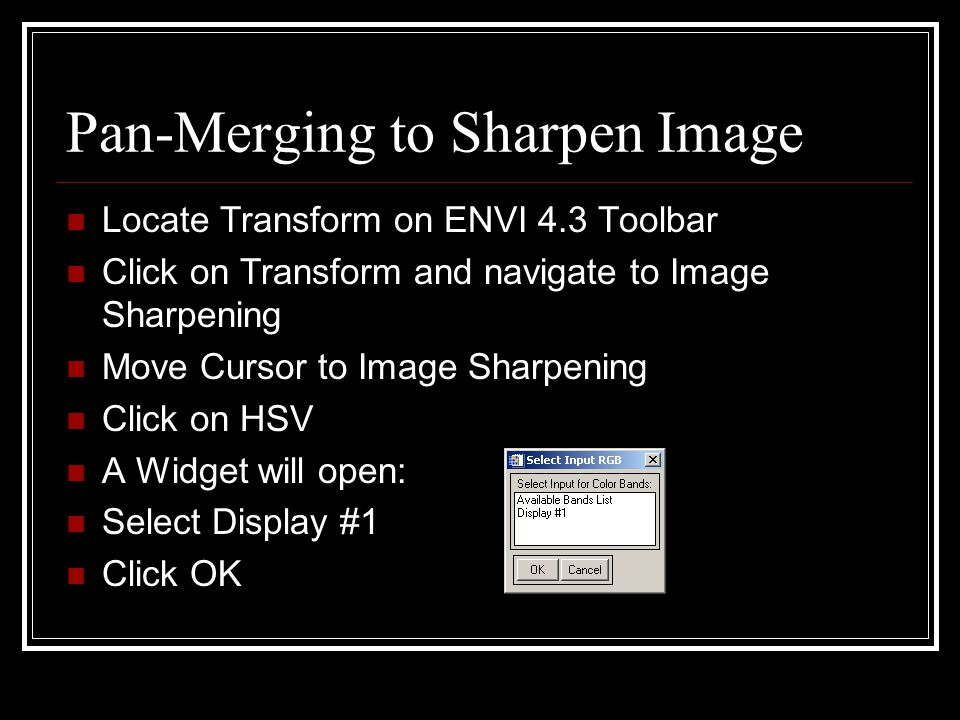 Pan-Merging to Sharpen Image Locate Transform on ENVI 4.3 Toolbar Click on Transform and navigate to Image Sharpening Move Cursor to Image Sharpening Click on HSV A Widget will open: Select Display #1 Click OK