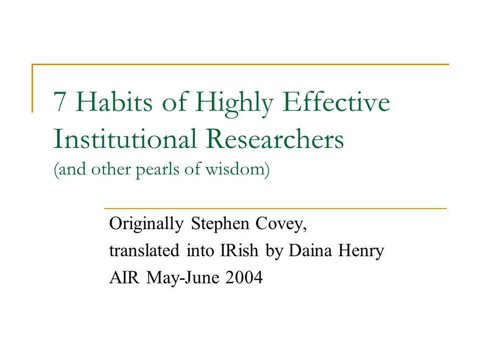 7 Habits of Highly Effective Institutional Researchers (and other pearls of wisdom) Dr.