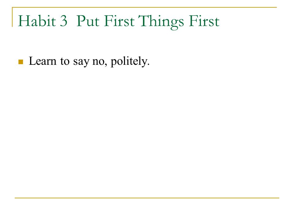 Habit 3 Put First Things First Learn to say no, politely.