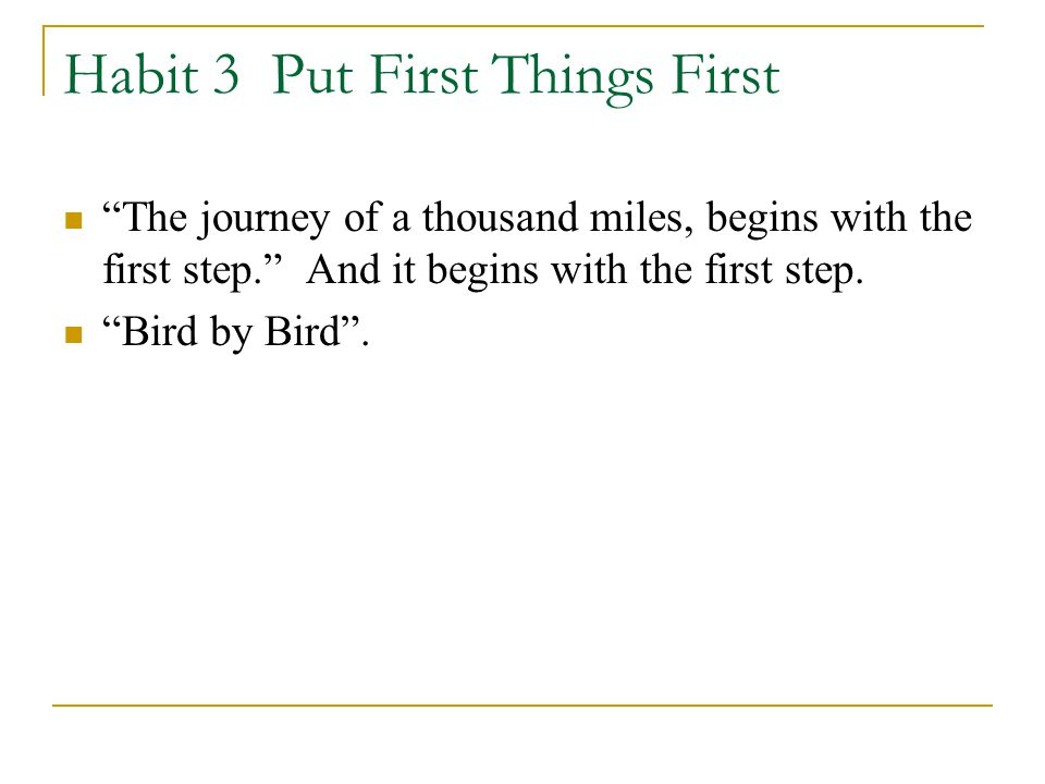Habit 3 Put First Things First The journey of a thousand miles, begins with the first step. And it begins with the first step.