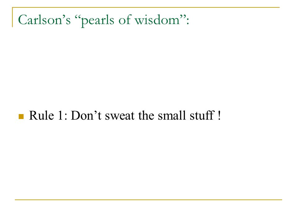 Carlson's pearls of wisdom : Rule 1: Don't sweat the small stuff ! Rule 2: It is all small stuff.