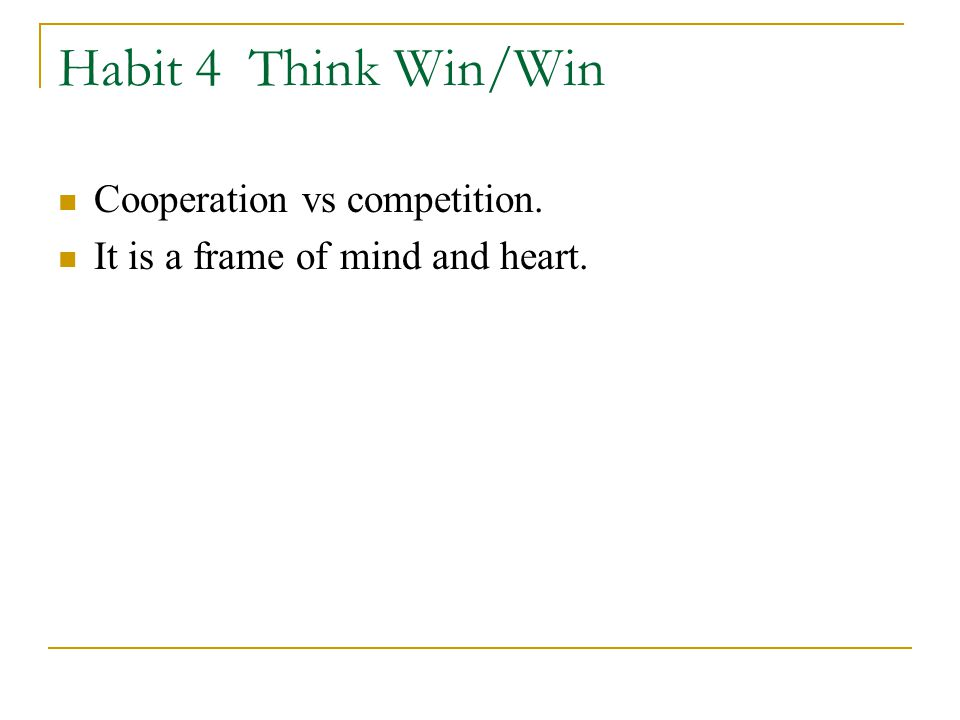Habit 4 Think Win/Win Cooperation vs competition. It is a frame of mind and heart.