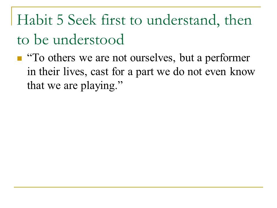 Habit 5 Seek first to understand, then to be understood To others we are not ourselves, but a performer in their lives, cast for a part we do not even know that we are playing.