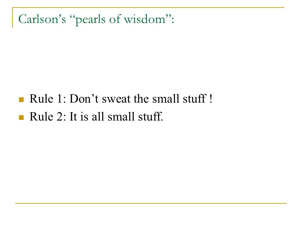 Carlson's pearls of wisdom : Rule 1: Don't sweat the small stuff ! Rule 2: It is all small stuff.