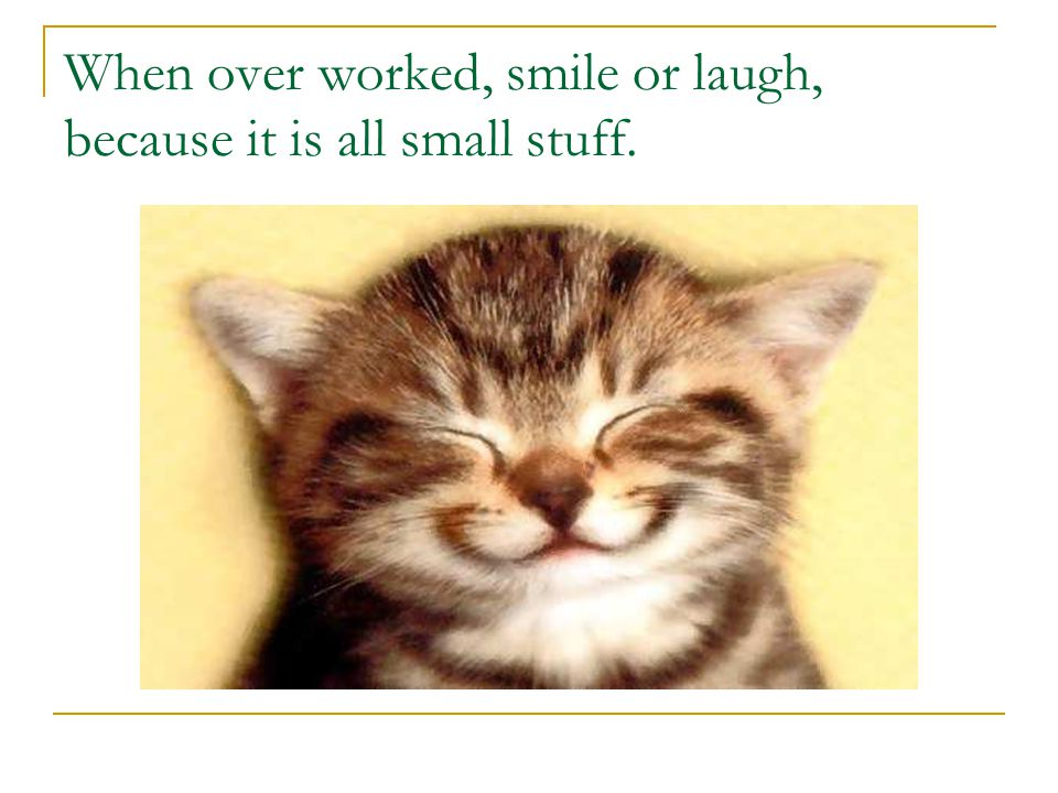 When over worked, smile or laugh, because it is all small stuff.
