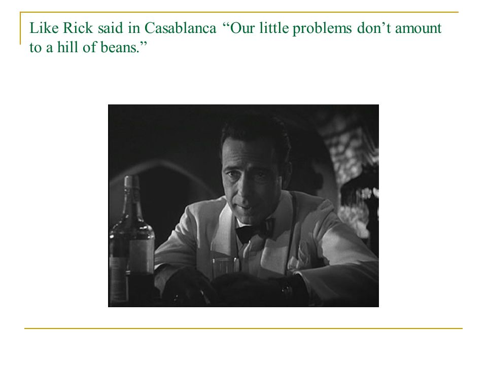 Like Rick said in Casablanca Our little problems don't amount to a hill of beans.