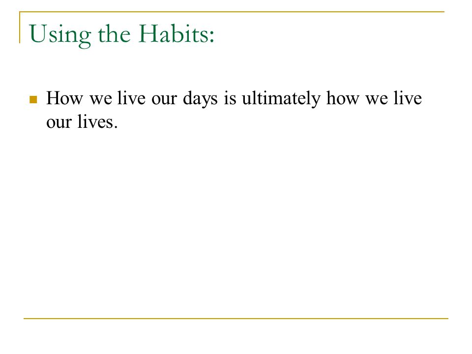 Using the Habits: How we live our days is ultimately how we live our lives.