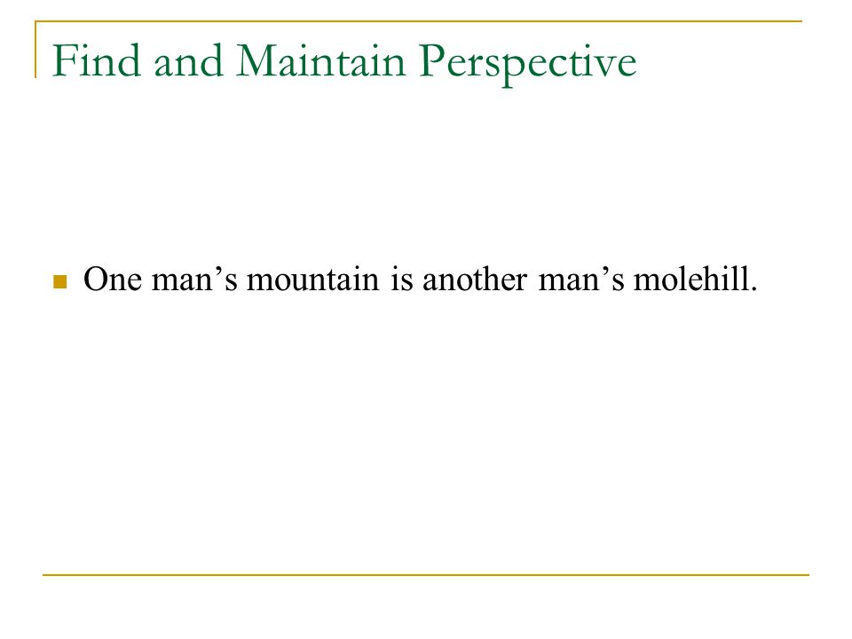 Find and Maintain Perspective One man's mountain is another man's molehill.