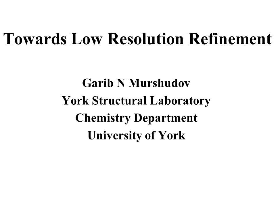 Towards Low Resolution Refinement Garib N Murshudov York Structural Laboratory Chemistry Department University of York