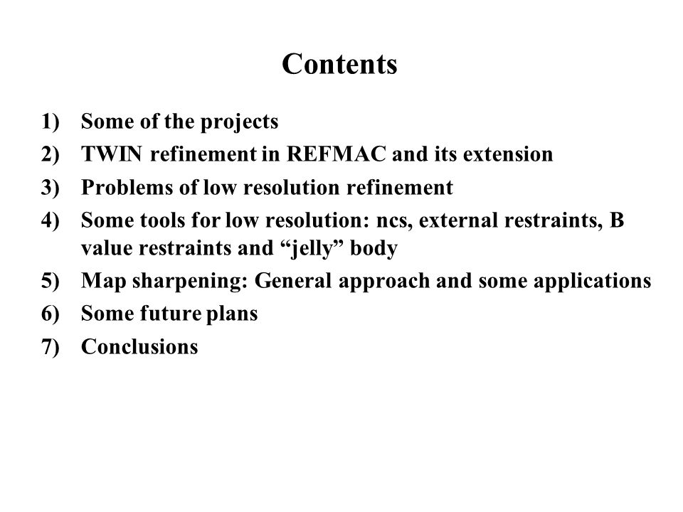 Contents 1) Some of the projects 2) TWIN refinement in REFMAC and its extension 3) Problems of low resolution refinement 4) Some tools for low resolution: ncs, external restraints, B value restraints and jelly body 5) Map sharpening: General approach and some applications 6) Some future plans 7) Conclusions