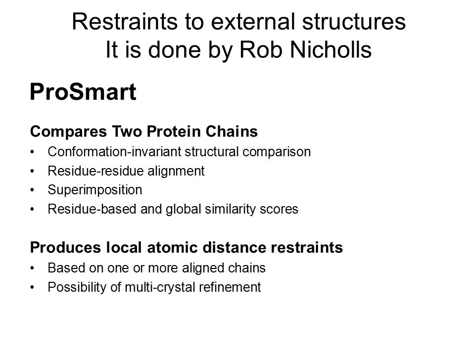 Restraints to external structures It is done by Rob Nicholls ProSmart Compares Two Protein Chains Conformation-invariant structural comparison Residue-residue alignment Superimposition Residue-based and global similarity scores Produces local atomic distance restraints Based on one or more aligned chains Possibility of multi-crystal refinement