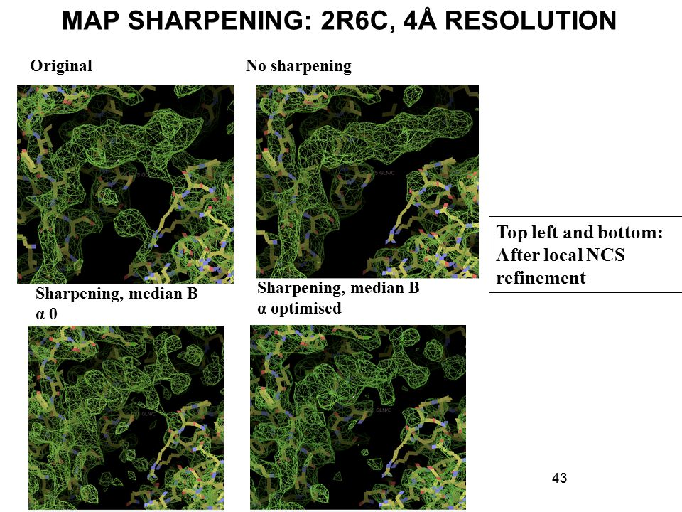 MAP SHARPENING: 2R6C, 4Å RESOLUTION 43 OriginalNo sharpening Sharpening, median B α 0 Sharpening, median B α optimised Top left and bottom: After local NCS refinement