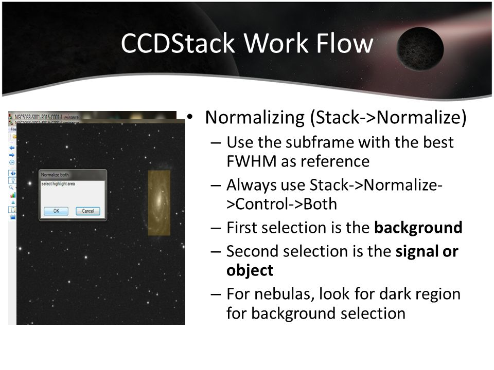 CCDStack Work Flow Normalizing (Stack->Normalize) – Use the subframe with the best FWHM as reference – Always use Stack->Normalize- >Control->Both – F