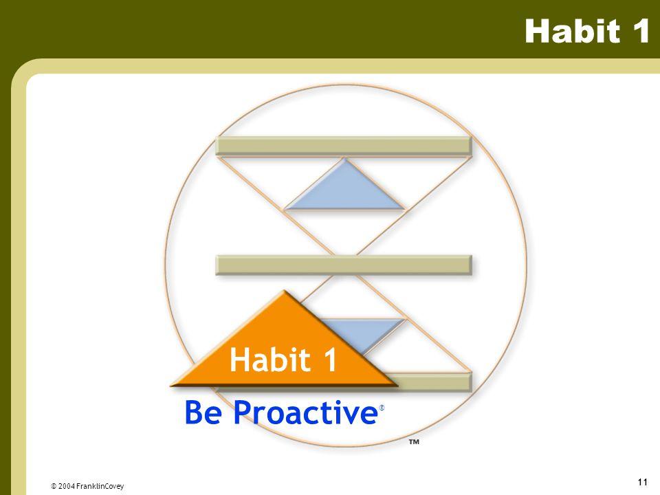 © 2004 FranklinCovey 11 Habit 1 Be Proactive ® Habit 1