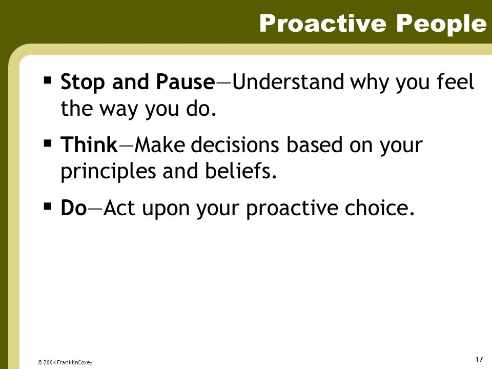 © 2004 FranklinCovey 17 Proactive People  Stop and Pause—Understand why you feel the way you do.