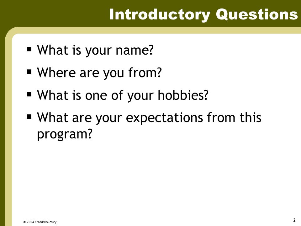 © 2004 FranklinCovey 2 Introductory Questions  What is your name?  Where are you from?  What is one of your hobbies?  What are your expectations f