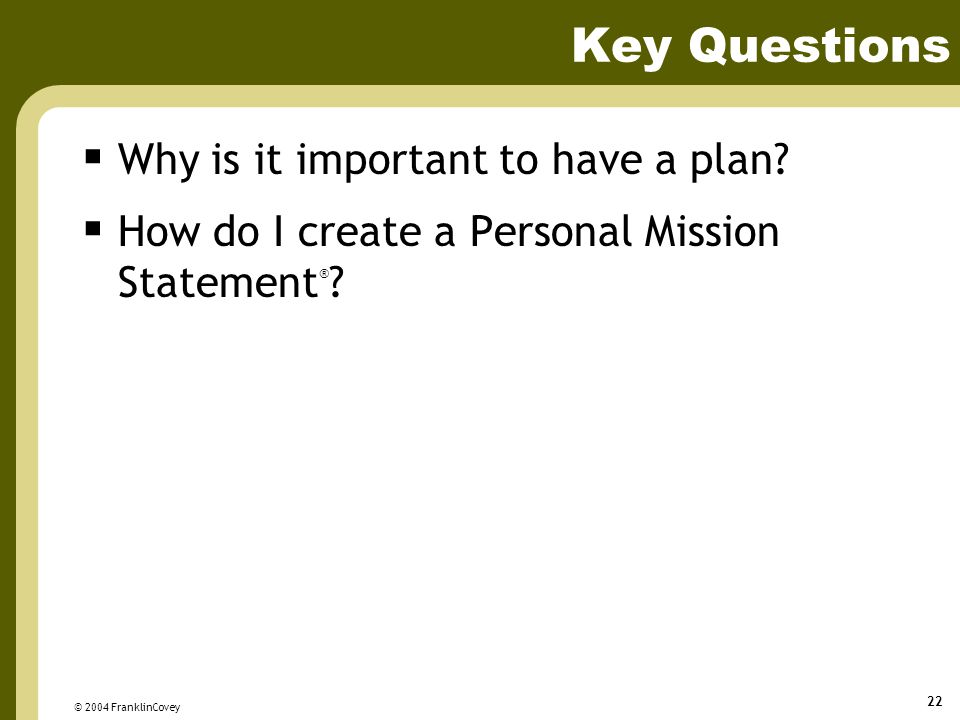 © 2004 FranklinCovey 22 Key Questions  Why is it important to have a plan.