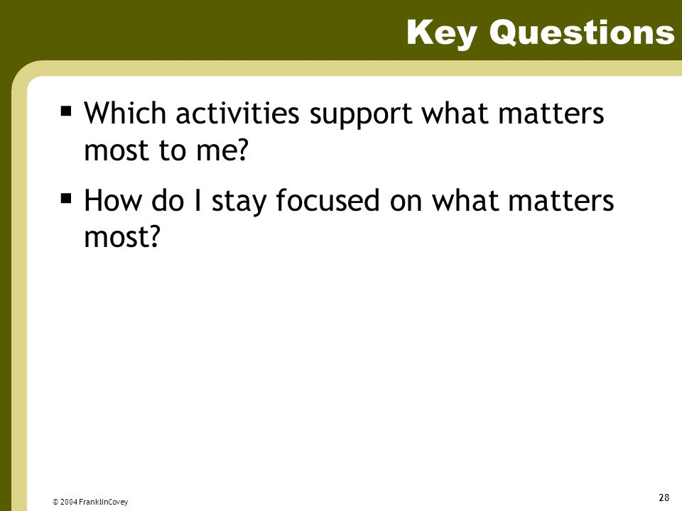 © 2004 FranklinCovey 28 Key Questions  Which activities support what matters most to me?  How do I stay focused on what matters most?