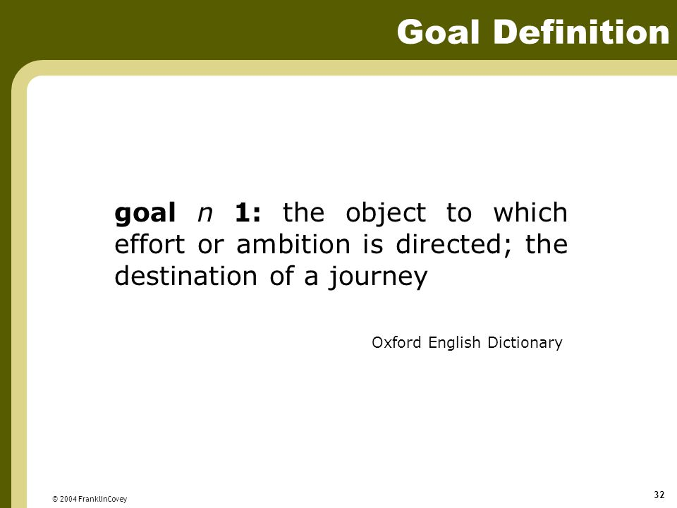 © 2004 FranklinCovey 32 goal n 1: the object to which effort or ambition is directed; the destination of a journey Oxford English Dictionary Goal Definition