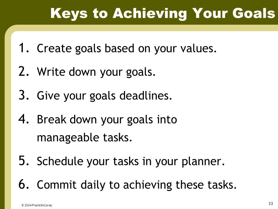 © 2004 FranklinCovey 33 Keys to Achieving Your Goals 1. Create goals based on your values. 2. Write down your goals. 3. Give your goals deadlines. 4.