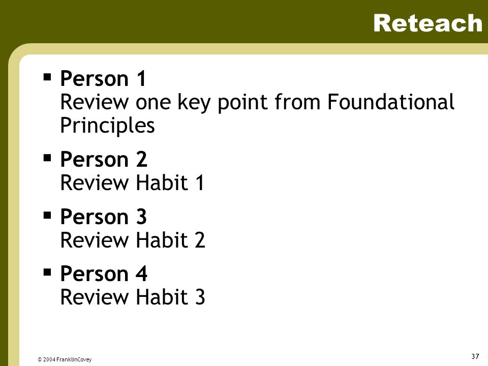 © 2004 FranklinCovey 37 Reteach  Person 1 Review one key point from Foundational Principles  Person 2 Review Habit 1  Person 3 Review Habit 2  Person 4 Review Habit 3