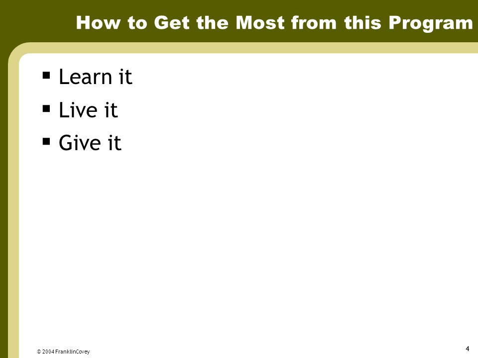 © 2004 FranklinCovey 4 How to Get the Most from this Program  Learn it  Live it  Give it