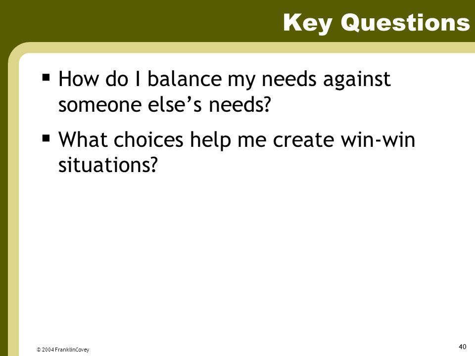 © 2004 FranklinCovey 40 Key Questions  How do I balance my needs against someone else's needs.